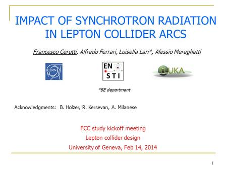 1 IMPACT OF SYNCHROTRON RADIATION IN LEPTON COLLIDER ARCS Francesco Cerutti, Alfredo Ferrari, Luisella Lari*, Alessio Mereghetti *BE department FCC study.