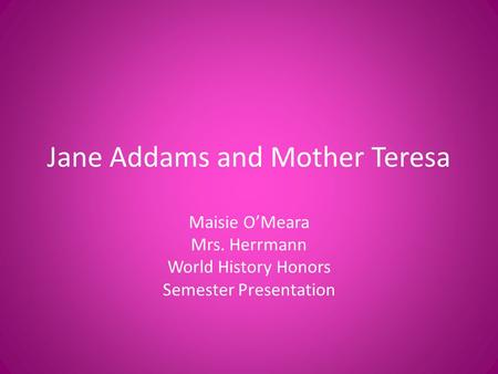Jane Addams and Mother Teresa Maisie O'Meara Mrs. Herrmann World History Honors Semester Presentation.