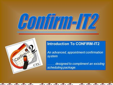 1 Introduction To CONFIRM-IT2 An advanced, appointment confirmation system ……. designed to compliment an exisitng scheduling package.