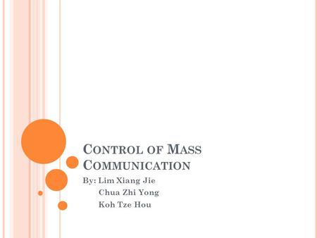 C ONTROL OF M ASS C OMMUNICATION By: Lim Xiang Jie Chua Zhi Yong Koh Tze Hou.