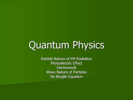 Quantum Physics Particle Nature of EM Radiation Photoelectric Effect Electronvolt Wave Nature of Particles De Broglie Equation.