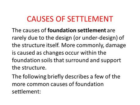 CAUSES OF SETTLEMENT The causes of foundation settlement are rarely due to the design (or under-design) of the structure itself. More commonly, damage.