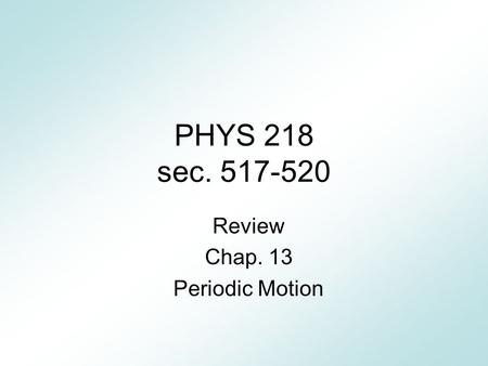 PHYS 218 sec. 517-520 Review Chap. 13 Periodic Motion.