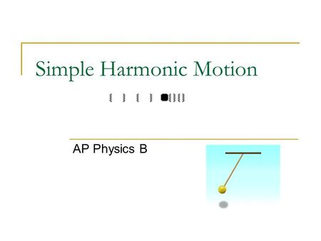 Simple Harmonic Motion AP Physics B. Simple Harmonic Motion Back and forth motion that is caused by a force that is directly proportional to the displacement.