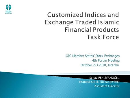 OIC Member States' Stock Exchanges 4th Forum Meeting October 2-3 2010, Istanbul Şenay PEHLİVANOĞLU Istanbul Stock Exchange (ISE) Assistant Director.