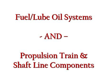 Fuel/Lube Oil Systems - AND – Propulsion Train & Shaft Line Components