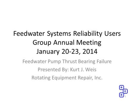 Feedwater Systems Reliability Users Group Annual Meeting January 20-23, 2014 Feedwater Pump Thrust Bearing Failure Presented By: Kurt J. Weis Rotating.
