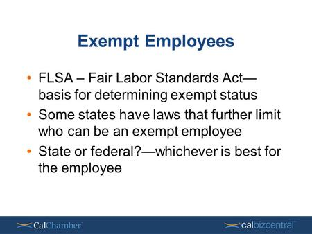Exempt Employees FLSA – Fair Labor Standards Act— basis for determining exempt status Some states have laws that further limit who can be an exempt employee.