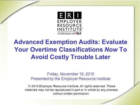 Advanced Exemption Audits: Evaluate Your Overtime Classifications Now To Avoid Costly Trouble Later Friday, November 19, 2010 Presented by the Employer.