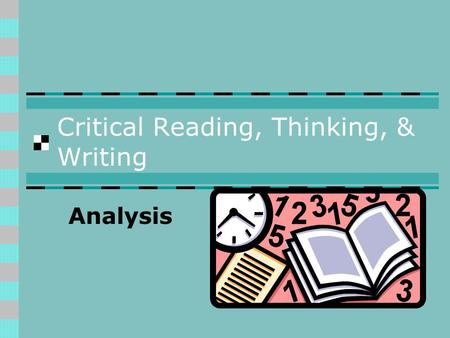 Critical Reading, Thinking, & Writing Analysis. Analysis: Reading Critically Analyze a text by identifying its significant parts and examining how those.