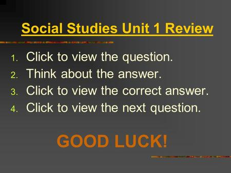 Social Studies Unit 1 Review 1. Click to view the question. 2. Think about the answer. 3. Click to view the correct answer. 4. Click to view the next.