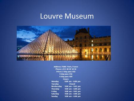 Louvre Museum Address: 75001 Paris, France Phone:+33 1 40 20 50 50 Prices: 2-day pass: €42 4-day pass: €56 6-day pass: €69 Hours: Monday 9:00 am – 6:00.