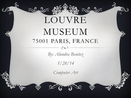 LOUVRE MUSEUM 75001 PARIS, FRANCE By: Alondra Benitez 5/28/14 Computer Art.
