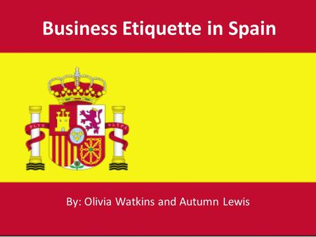 Business Etiquette in Spain By: Olivia Watkins and Autumn Lewis.