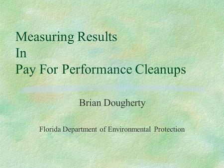 Measuring Results In Pay For Performance Cleanups Brian Dougherty Florida Department of Environmental Protection.
