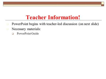  PowerPoint begins with teacher-led discussion (on next slide)  Necessary materials:  PowerPoint Guide Teacher Information!