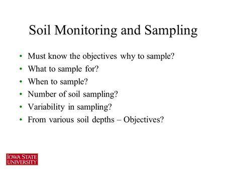 Soil Monitoring and Sampling Must know the objectives why to sample? What to sample for? When to sample? Number of soil sampling? Variability in sampling?