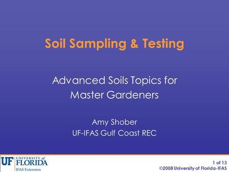 Soil Sampling & Testing Advanced Soils Topics for Master Gardeners Amy Shober UF-IFAS Gulf Coast REC 1 of 13 ©2008 University of Florida-IFAS.