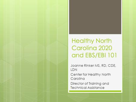 Healthy North Carolina 2020 and EBS/EBI 101 Joanne Rinker MS, RD, CDE, LDN Center for Healthy North Carolina Director of Training and Technical Assistance.