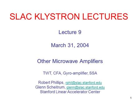 1 SLAC KLYSTRON LECTURES Lecture 9 March 31, 2004 Other Microwave Amplifiers TWT, CFA, Gyro-amplifier, SSA Robert Phillips,