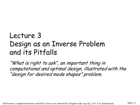 Slide 3.1 Stiff Structures, Compliant Mechanisms, and MEMS: A short course offered at IISc, Bangalore, India. Aug.-Sep., 2003. G. K. Ananthasuresh Lecture.