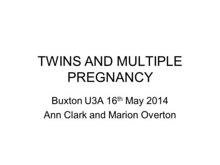 TWINS AND MULTIPLE PREGNANCY Buxton U3A 16 th May 2014 Ann Clark and Marion Overton.
