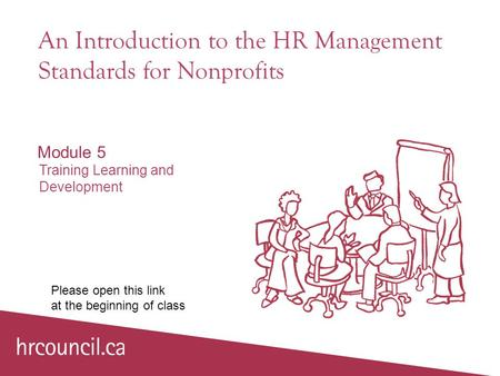 An Introduction to the HR Management Standards for Nonprofits Module 5 Training Learning and Development Please open this link at the beginning of class.