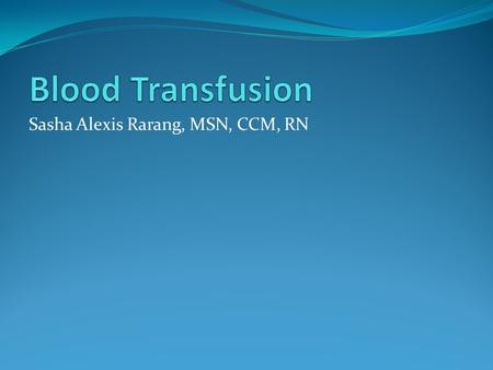 Sasha Alexis Rarang, MSN, CCM, RN. Initiating Blood Therapy A blood transfusion is a safe, common procedure in which blood is given to you through an.