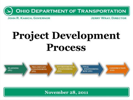 Ohio Department of Transportation John R. Kasich, Governor Jerry Wray, Director Project Development Process November 28, 2011.