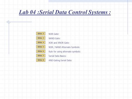 Lab 04 :Serial Data Control Systems : Slide 2 Slide 3 Slide 4 NOR Gate: NAND Gate: NOR / NAND Alternate Symbols: Slide 5 XOR and XNOR Gate: Serial Data.