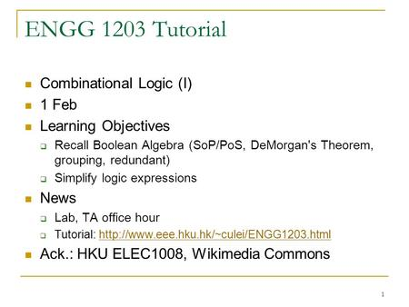 1 ENGG 1203 Tutorial Combinational Logic (I) 1 Feb Learning Objectives  Recall Boolean Algebra (SoP/PoS, DeMorgan's Theorem, grouping, redundant)  Simplify.