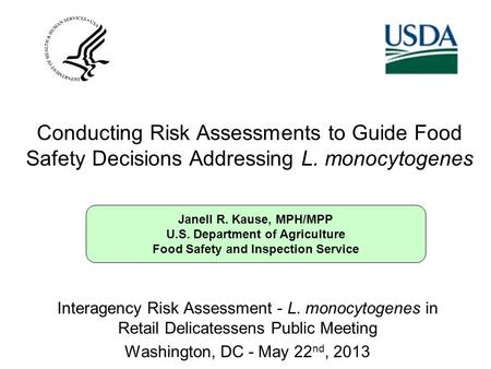 Janell R. Kause, MPH/MPP U.S. Department of Agriculture Food Safety and Inspection Service Conducting Risk Assessments to Guide Food Safety Decisions Addressing.