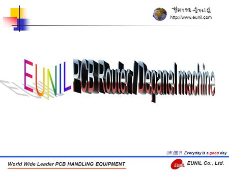 World Wide Leader PCB HANDLING EQUIPMENT EUNIL Co., Ltd. Everyday is a good day ( 株 ) 誾日.
