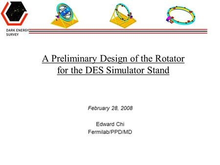 A Preliminary Design of the Rotator for the DES Simulator Stand February 28, 2008 Edward Chi Fermilab/PPD/MD.