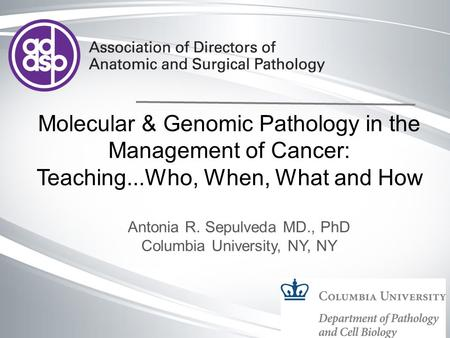 Molecular & Genomic Pathology in the Management of Cancer: Teaching...Who, When, What and How Antonia R. Sepulveda MD., PhD Columbia University, NY, NY.