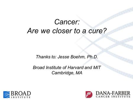 Cancer: Are we closer to a cure? Thanks to: Jesse Boehm, Ph.D. Broad Institute of Harvard and MIT Cambridge, MA.