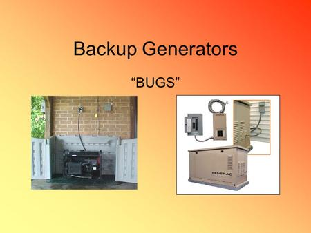"Backup Generators ""BUGS"". FUEL! Generators on the market typically rely upon diesel, gasoline, propane or natural gas. Gas = least expensive but….is the."