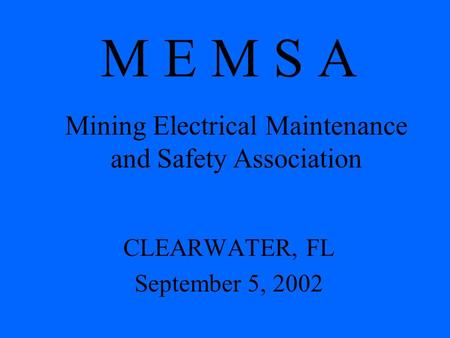 M E M S A CLEARWATER, FL September 5, 2002 Mining Electrical Maintenance and Safety Association.