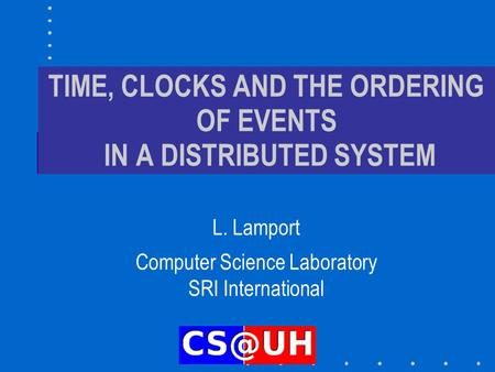 TIME, CLOCKS AND THE ORDERING OF EVENTS IN A DISTRIBUTED SYSTEM L. Lamport Computer Science Laboratory SRI International.