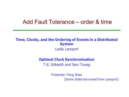 Add Fault Tolerance – order & time Time, Clocks, and the Ordering of Events in a Distributed System Leslie Lamport Optimal Clock Synchronization T.K. Srikanth.