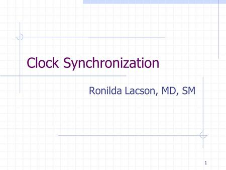 1 Clock Synchronization Ronilda Lacson, MD, SM. 2 Introduction Accurate reliable time is necessary for financial and legal transactions, transportation.