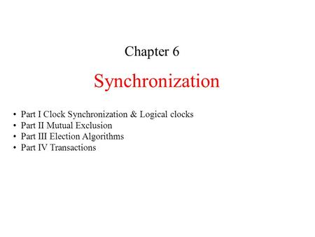 Synchronization Chapter 6 Part I Clock Synchronization & Logical clocks Part II Mutual Exclusion Part III Election Algorithms Part IV Transactions.