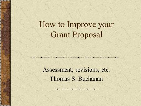 How to Improve your Grant Proposal Assessment, revisions, etc. Thomas S. Buchanan.