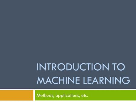 INTRODUCTION TO MACHINE LEARNING Methods, applications, etc.