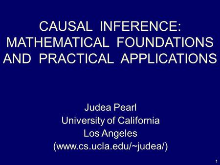 1 CAUSAL INFERENCE: MATHEMATICAL FOUNDATIONS AND PRACTICAL APPLICATIONS Judea Pearl University of California Los Angeles (www.cs.ucla.edu/~judea/)