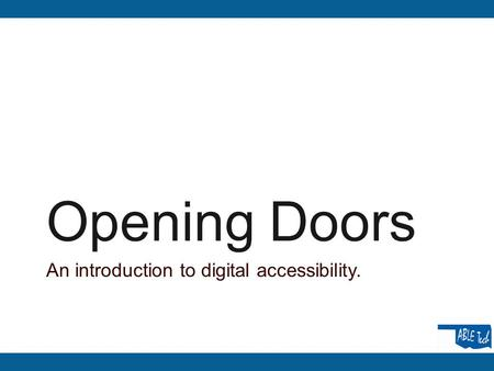 Opening Doors An introduction to digital accessibility.