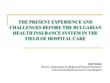 THE PRESENT EXPERIENCE AND CHALLENGES BEFORE THE BULGARIAN HEALTH INSURANCE SYSTEM IN THE FIELD OF HOSPITAL CARE Jeni Nacheva Director of Department for.