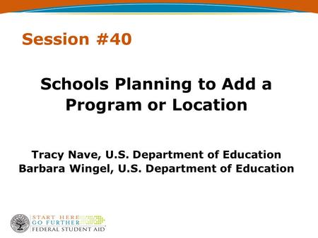 Session #40 Schools Planning to Add a Program or Location Tracy Nave, U.S. Department of Education Barbara Wingel, U.S. Department of Education.