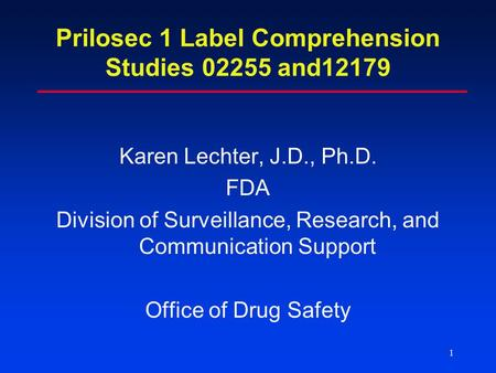 1 Prilosec 1 Label Comprehension Studies 02255 and12179 Karen Lechter, J.D., Ph.D. FDA Division of Surveillance, Research, and Communication Support Office.