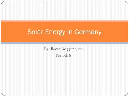 By: Becca Roggenbuck Period: 8 Solar Energy in Germany.